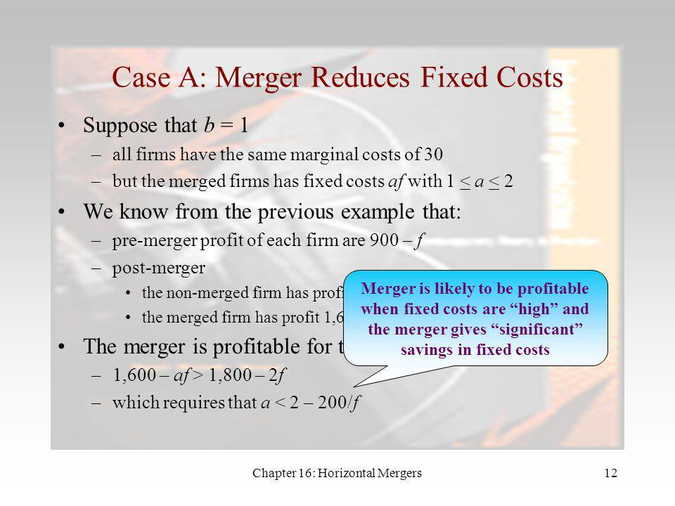Chapter 16: Horizontal Mergers11 Merger and Cost Synergies Suppose that firms in the market –may have different variable costs –incur fixed costs Merg