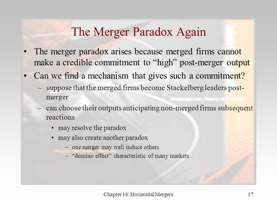 Chapter 16: Horizontal Mergers16 Summary Mergers can be profitable if cost savings are great enough –but there is no guarantee that consumers gain –in