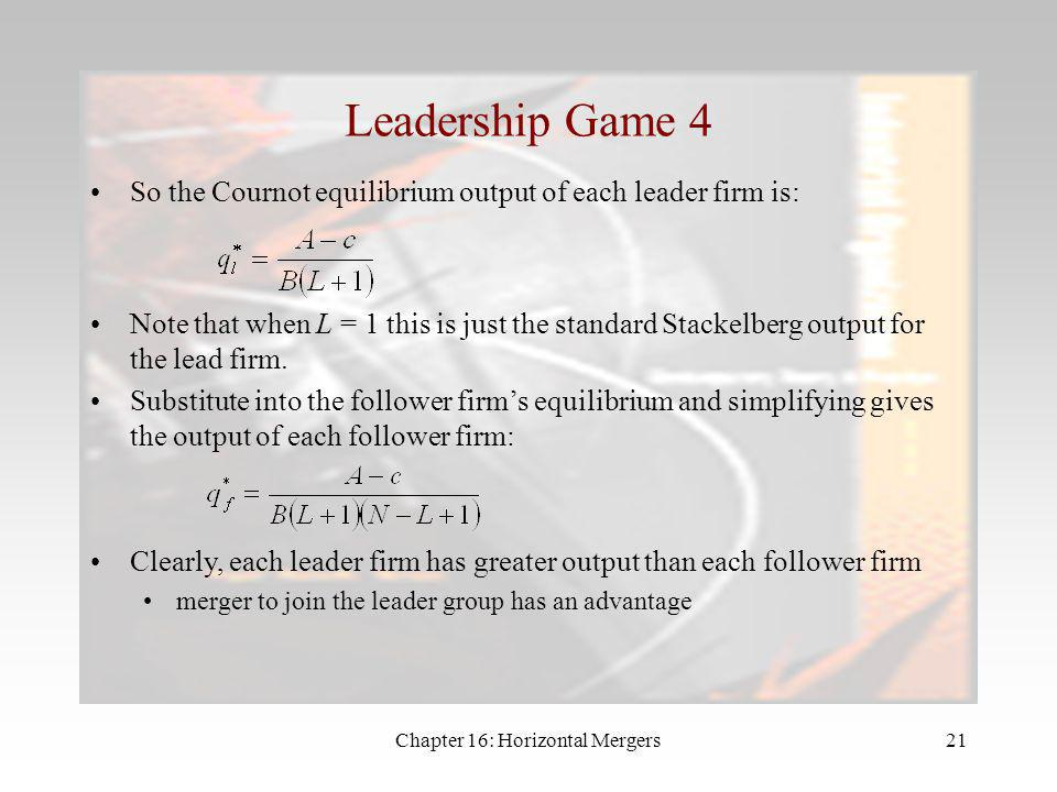 Chapter 16: Horizontal Mergers20 Leadership Game 3 So the Cournot equilibrium output of each follower firm is: Aggregate output of the follower firms
