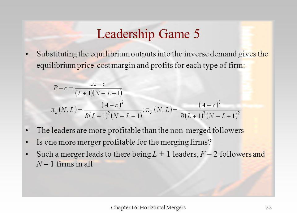 Chapter 16: Horizontal Mergers21 Leadership Game 4 So the Cournot equilibrium output of each leader firm is: Note that when L = 1 this is just the sta