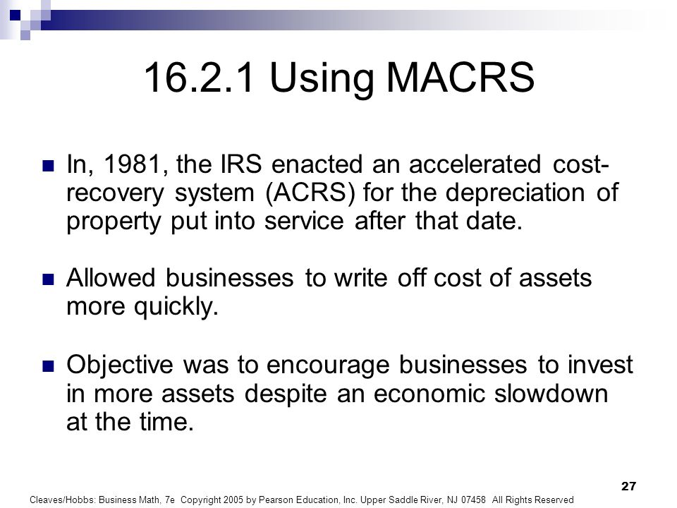 Cleaves/Hobbs: Business Math, 7e Copyright 2005 by Pearson Education, Inc. Upper Saddle River, NJ 07458 All Rights Reserved 27 16.2.1 Using MACRS In,