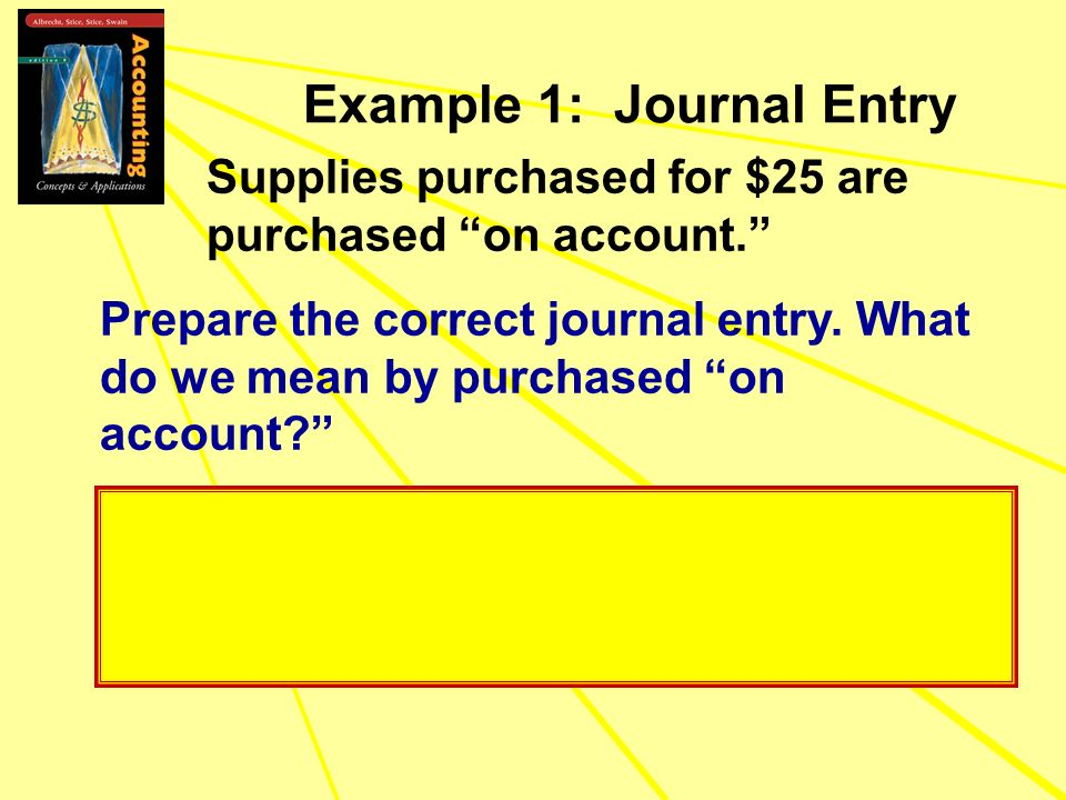 Supplies purchased for $25 are purchased on account. Prepare the correct journal entry. What do we mean by purchased on account? Example 1: Journal En