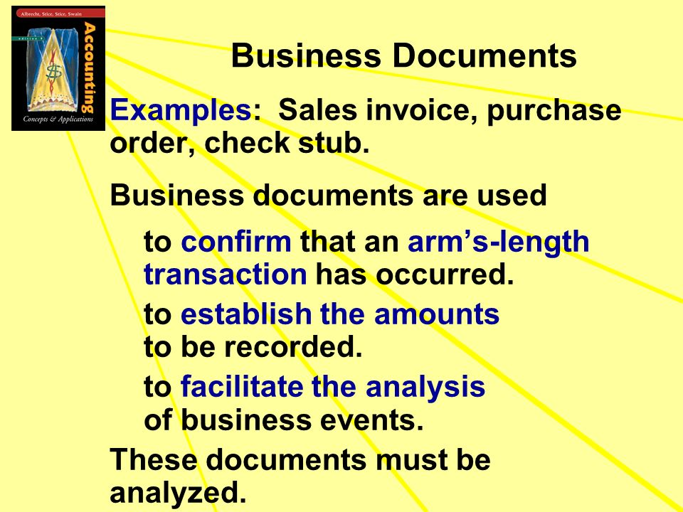 Business Documents Examples: Sales invoice, purchase order, check stub. Business documents are used to confirm that an arms-length transaction has occ
