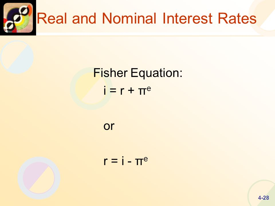 4-28 Real and Nominal Interest Rates Fisher Equation: i = r + π e or r = i - π e