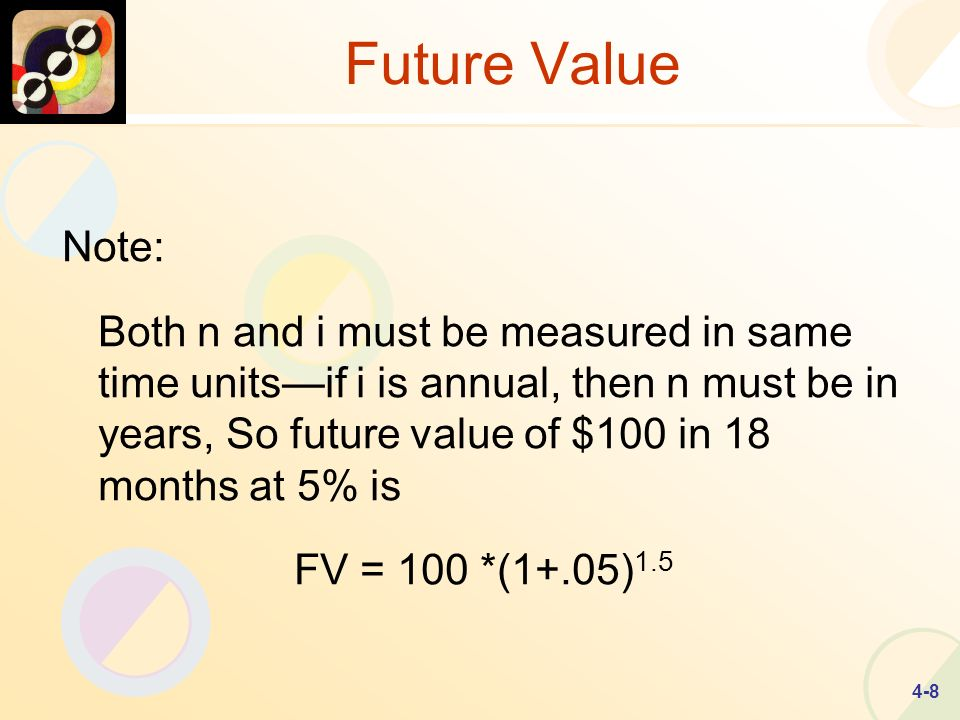 4-8 Future Value Note: Both n and i must be measured in same time unitsif i is annual, then n must be in years, So future value of $100 in 18 months at 5% is FV = 100 *(1+.05) 1.5