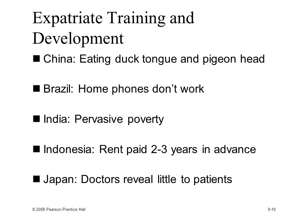 © 2008 Pearson Prentice Hall 9-10 Expatriate Training and Development China: Eating duck tongue and pigeon head Brazil: Home phones dont work India: Pervasive poverty Indonesia: Rent paid 2-3 years in advance Japan: Doctors reveal little to patients