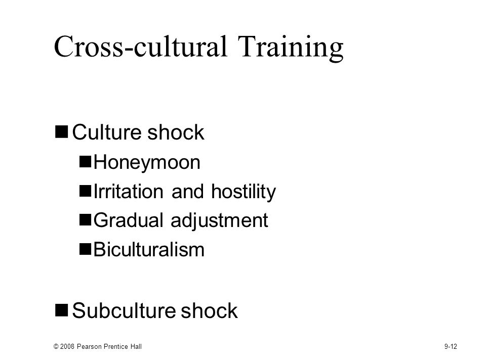 © 2008 Pearson Prentice Hall 9-12 Cross-cultural Training Culture shock Honeymoon Irritation and hostility Gradual adjustment Biculturalism Subculture shock