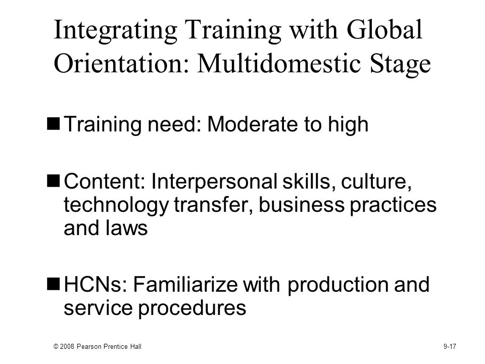 © 2008 Pearson Prentice Hall 9-17 Integrating Training with Global Orientation: Multidomestic Stage Training need: Moderate to high Content: Interpersonal skills, culture, technology transfer, business practices and laws HCNs: Familiarize with production and service procedures