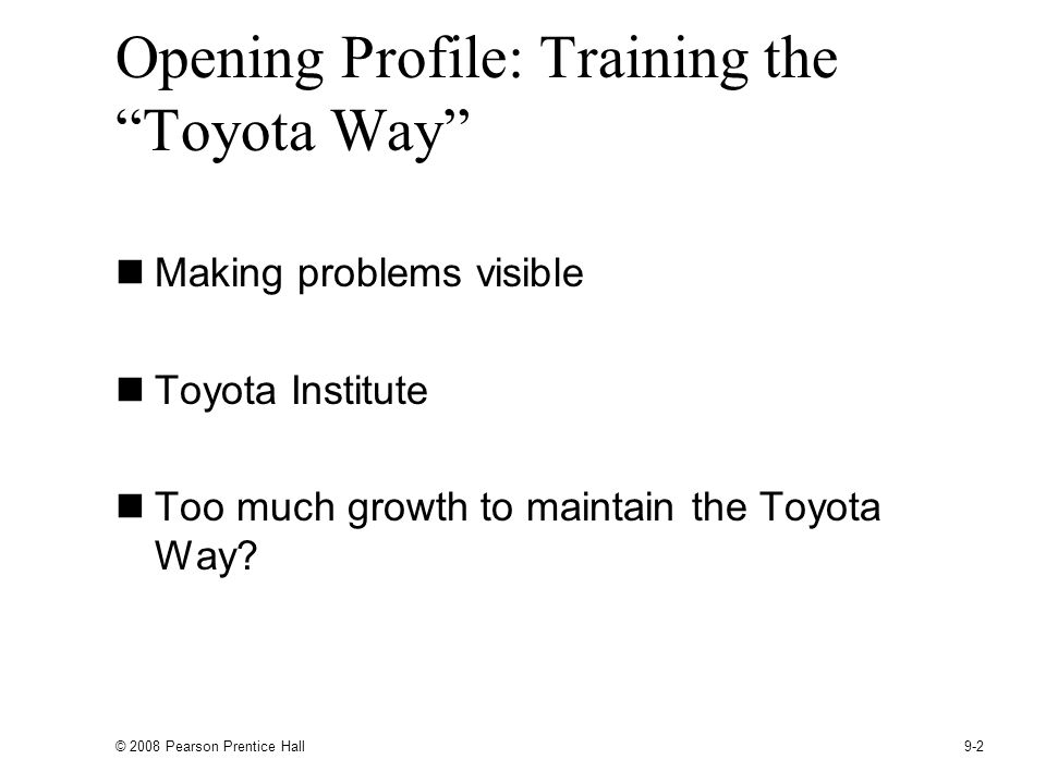 © 2008 Pearson Prentice Hall 9-2 Opening Profile: Training the Toyota Way Making problems visible Toyota Institute Too much growth to maintain the Toyota Way?