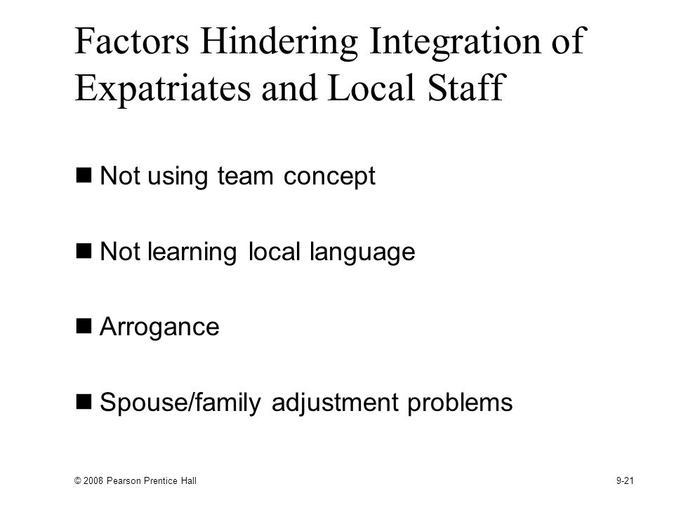 © 2008 Pearson Prentice Hall 9-21 Factors Hindering Integration of Expatriates and Local Staff Not using team concept Not learning local language Arrogance Spouse/family adjustment problems