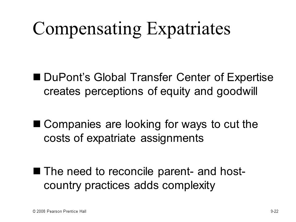 © 2008 Pearson Prentice Hall 9-22 Compensating Expatriates DuPonts Global Transfer Center of Expertise creates perceptions of equity and goodwill Companies are looking for ways to cut the costs of expatriate assignments The need to reconcile parent- and host- country practices adds complexity