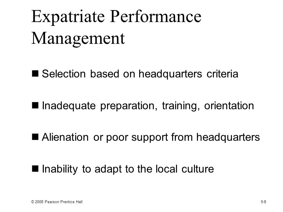 © 2008 Pearson Prentice Hall 9-8 Expatriate Performance Management Selection based on headquarters criteria Inadequate preparation, training, orientation Alienation or poor support from headquarters Inability to adapt to the local culture