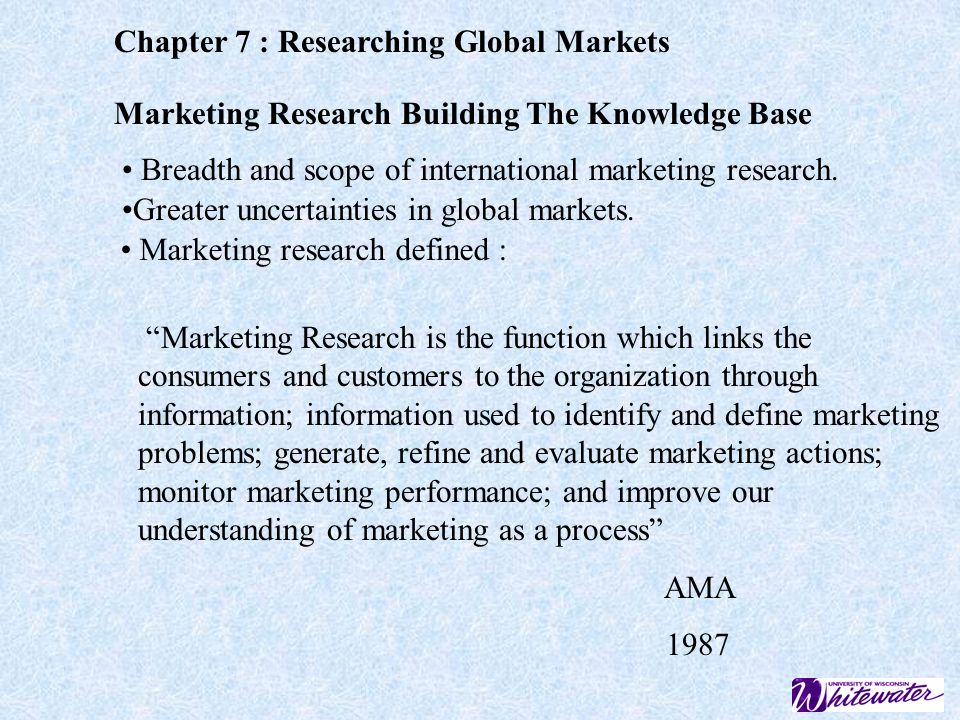 Chapter 7 : Researching Global Markets Marketing Research Building The Knowledge Base Breadth and scope of international marketing research.