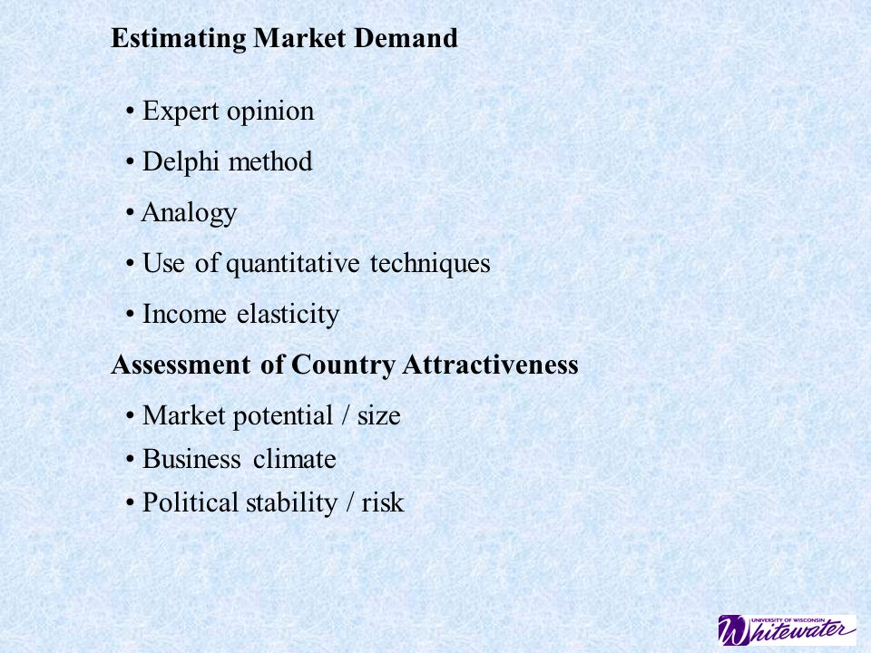 Estimating Market Demand Expert opinion Delphi method Analogy Use of quantitative techniques Income elasticity Assessment of Country Attractiveness Market potential / size Business climate Political stability / risk