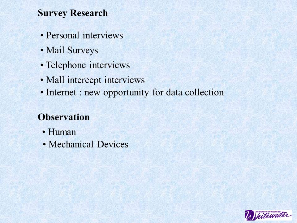 Survey Research Personal interviews Mail Surveys Telephone interviews Mall intercept interviews Internet : new opportunity for data collection Observation Human Mechanical Devices