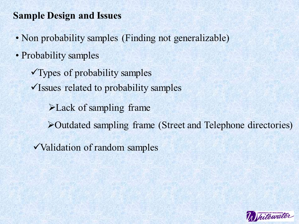 Sample Design and Issues Non probability samples (Finding not generalizable) Probability samples Types of probability samples Issues related to probability samples Lack of sampling frame Outdated sampling frame (Street and Telephone directories) Validation of random samples