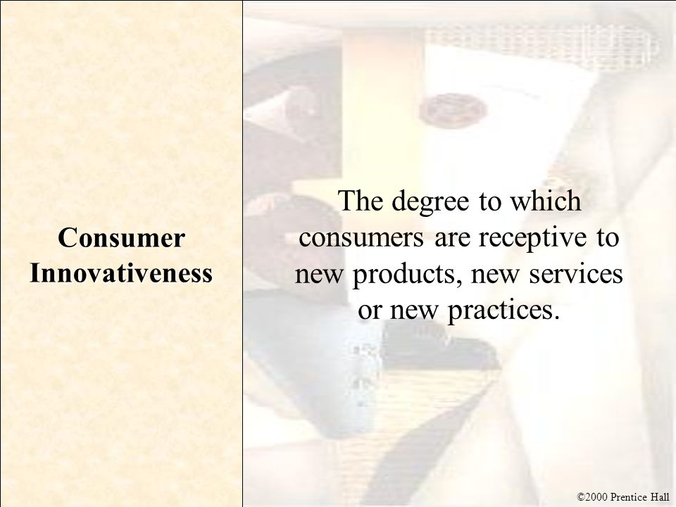 ©2000 Prentice Hall Consumer Innovativeness The degree to which consumers are receptive to new products, new services or new practices.