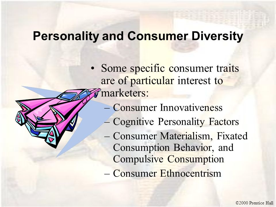 ©2000 Prentice Hall Personality and Consumer Diversity Some specific consumer traits are of particular interest to marketers: –Consumer Innovativeness
