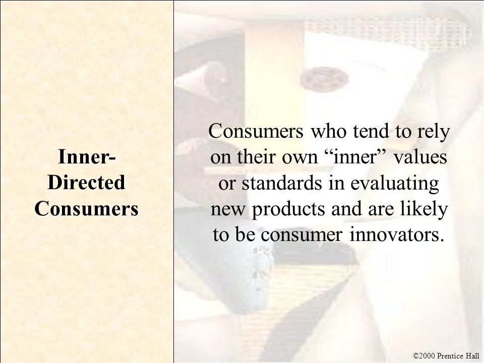 ©2000 Prentice Hall Inner- Directed Consumers Consumers who tend to rely on their own inner values or standards in evaluating new products and are lik