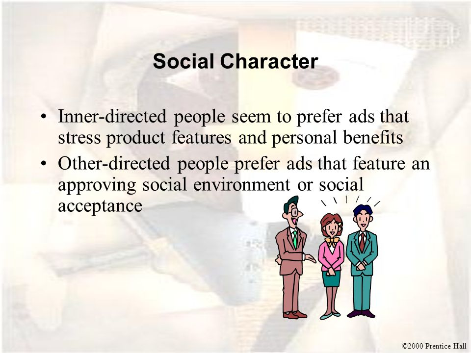 ©2000 Prentice Hall Social Character Inner-directed people seem to prefer ads that stress product features and personal benefits Other-directed people
