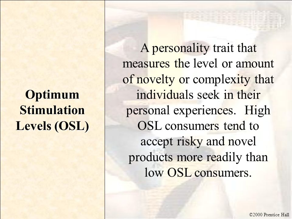 ©2000 Prentice Hall Optimum Stimulation Levels (OSL) A personality trait that measures the level or amount of novelty or complexity that individuals s