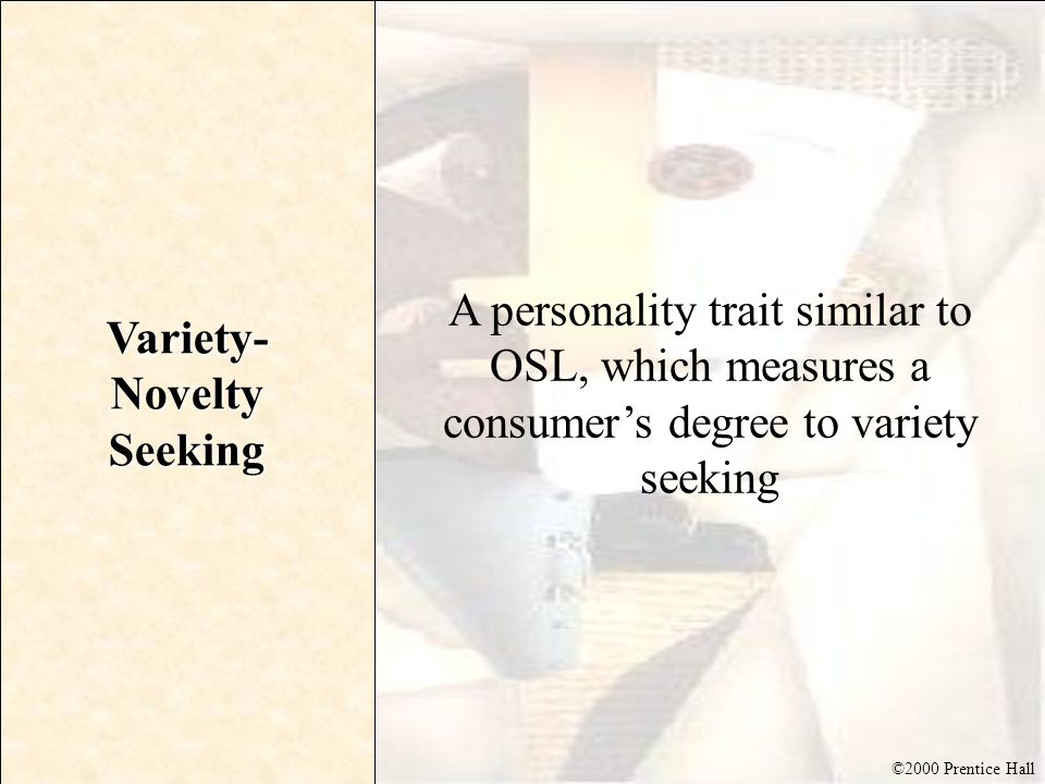 ©2000 Prentice Hall Variety- Novelty Seeking A personality trait similar to OSL, which measures a consumers degree to variety seeking