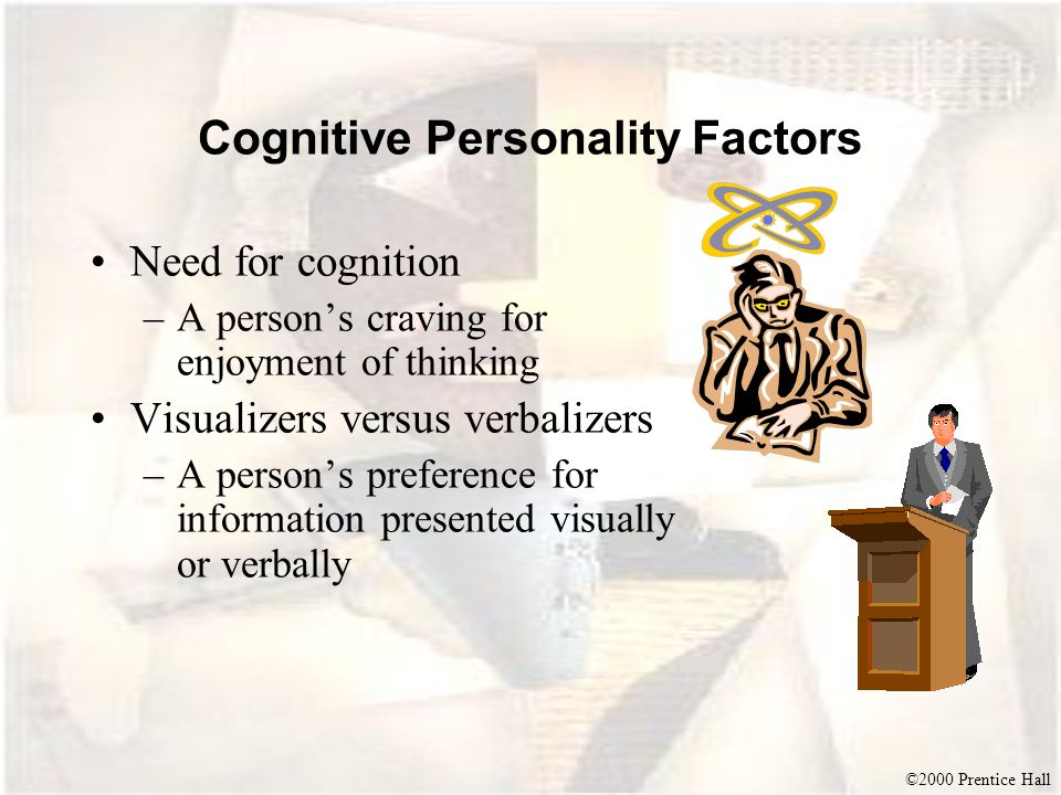 ©2000 Prentice Hall Cognitive Personality Factors Need for cognition –A persons craving for enjoyment of thinking Visualizers versus verbalizers –A pe