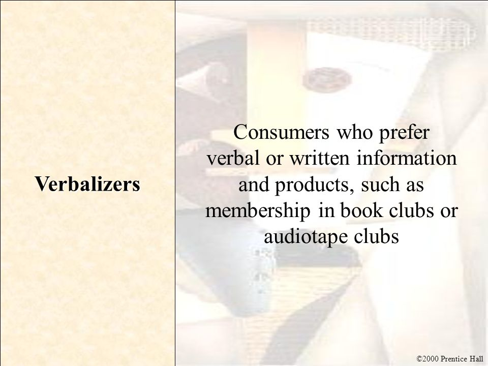 ©2000 Prentice Hall Verbalizers Consumers who prefer verbal or written information and products, such as membership in book clubs or audiotape clubs