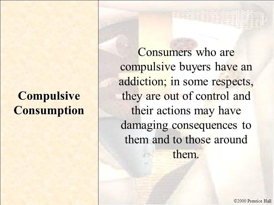 ©2000 Prentice Hall Compulsive Consumption Consumers who are compulsive buyers have an addiction; in some respects, they are out of control and their