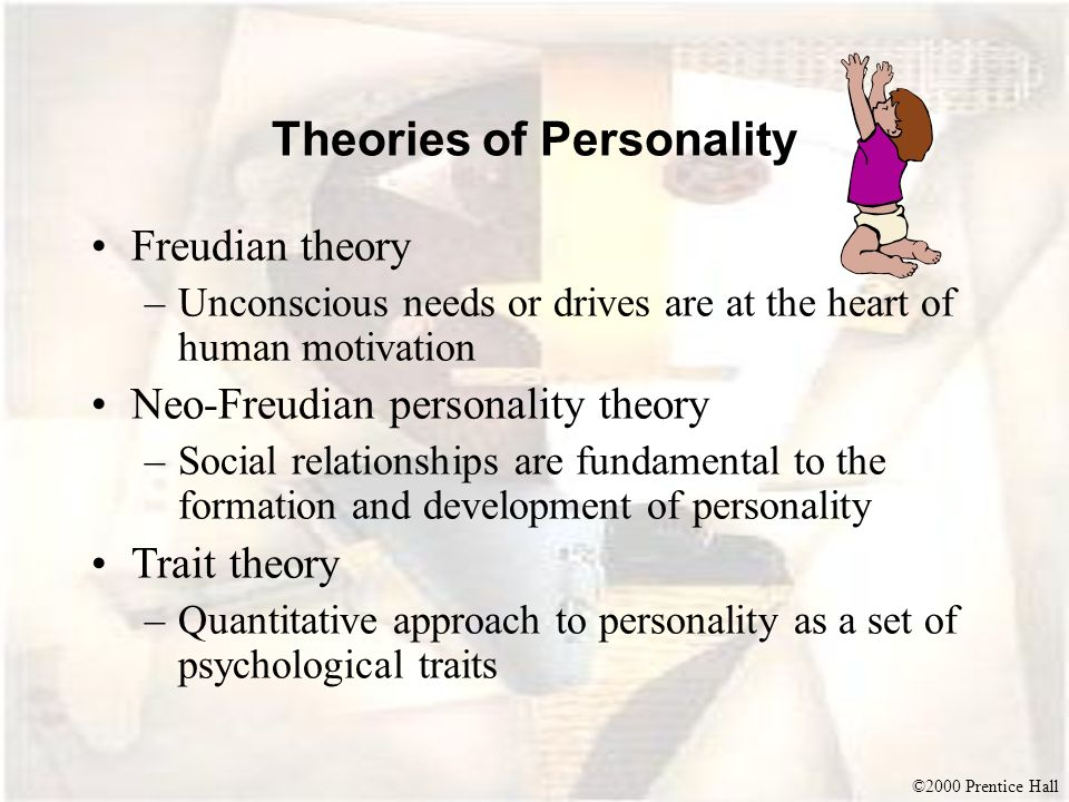 ©2000 Prentice Hall Theories of Personality Freudian theory –Unconscious needs or drives are at the heart of human motivation Neo-Freudian personality