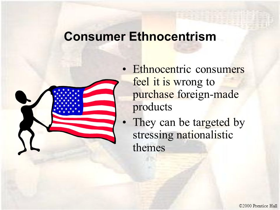 ©2000 Prentice Hall Consumer Ethnocentrism Ethnocentric consumers feel it is wrong to purchase foreign-made products They can be targeted by stressing