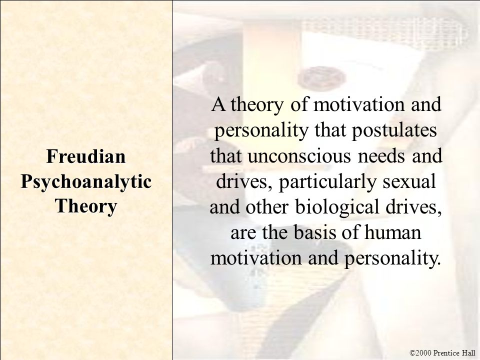 ©2000 Prentice Hall Freudian Psychoanalytic Theory A theory of motivation and personality that postulates that unconscious needs and drives, particula