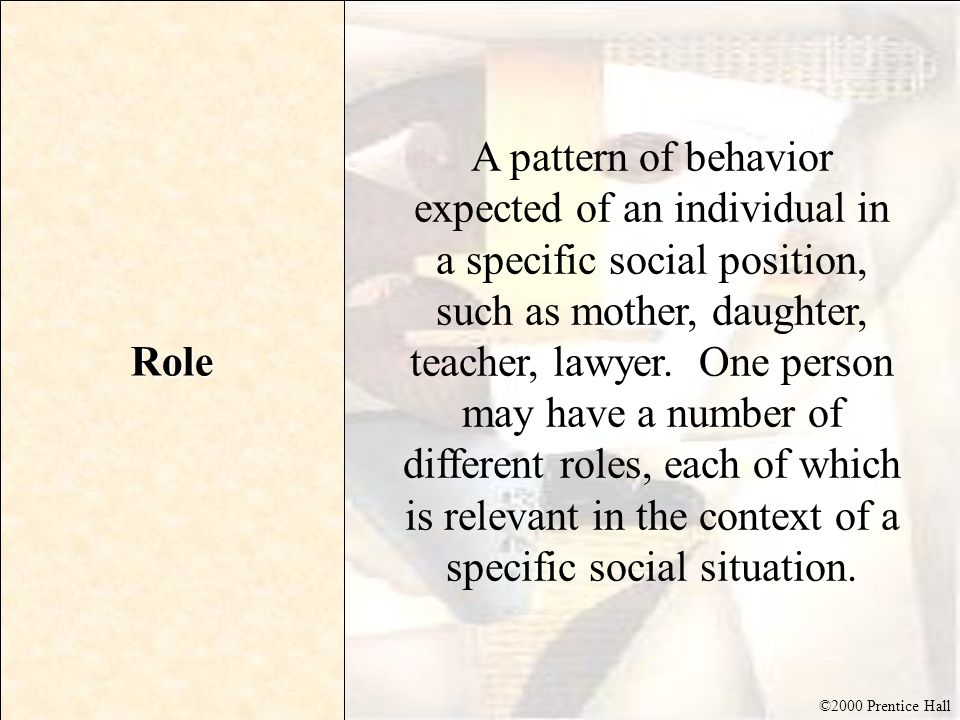 ©2000 Prentice Hall Role A pattern of behavior expected of an individual in a specific social position, such as mother, daughter, teacher, lawyer. One