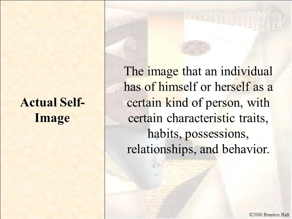 ©2000 Prentice Hall Actual Self- Image The image that an individual has of himself or herself as a certain kind of person, with certain characteristic
