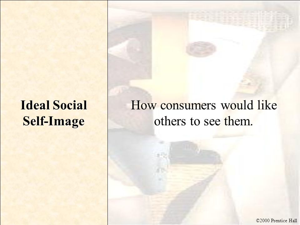 ©2000 Prentice Hall Ideal Social Self-Image How consumers would like others to see them.