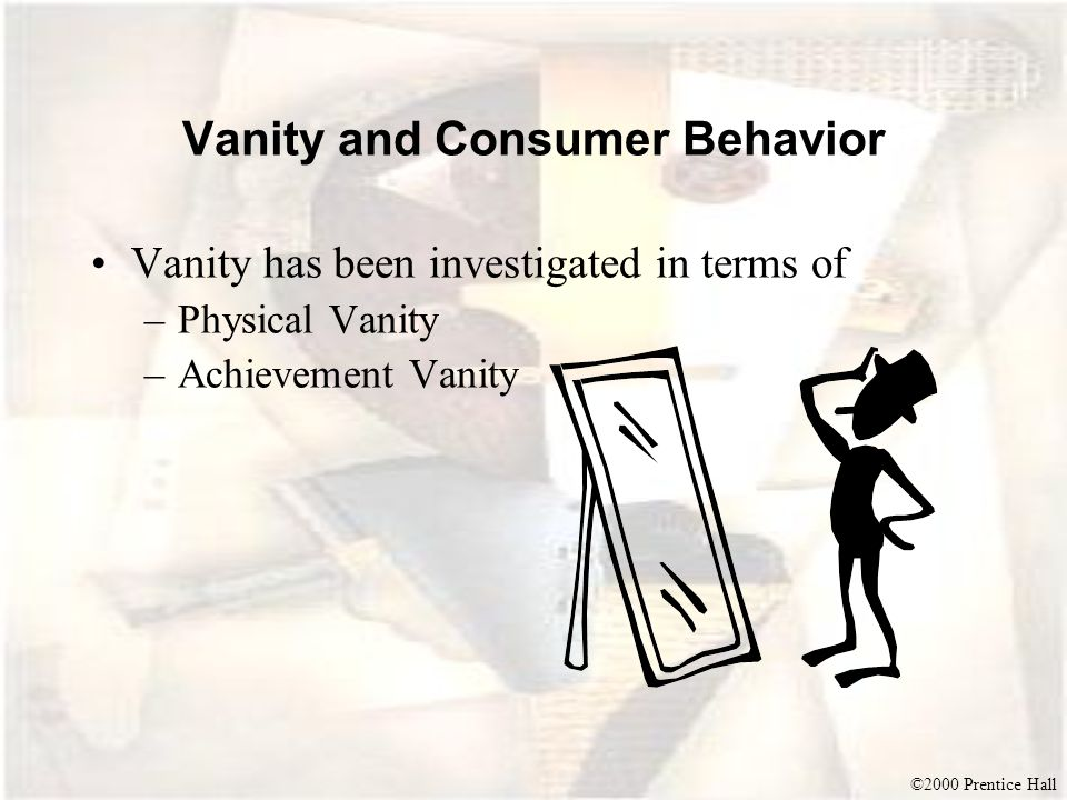 ©2000 Prentice Hall Vanity and Consumer Behavior Vanity has been investigated in terms of –Physical Vanity –Achievement Vanity