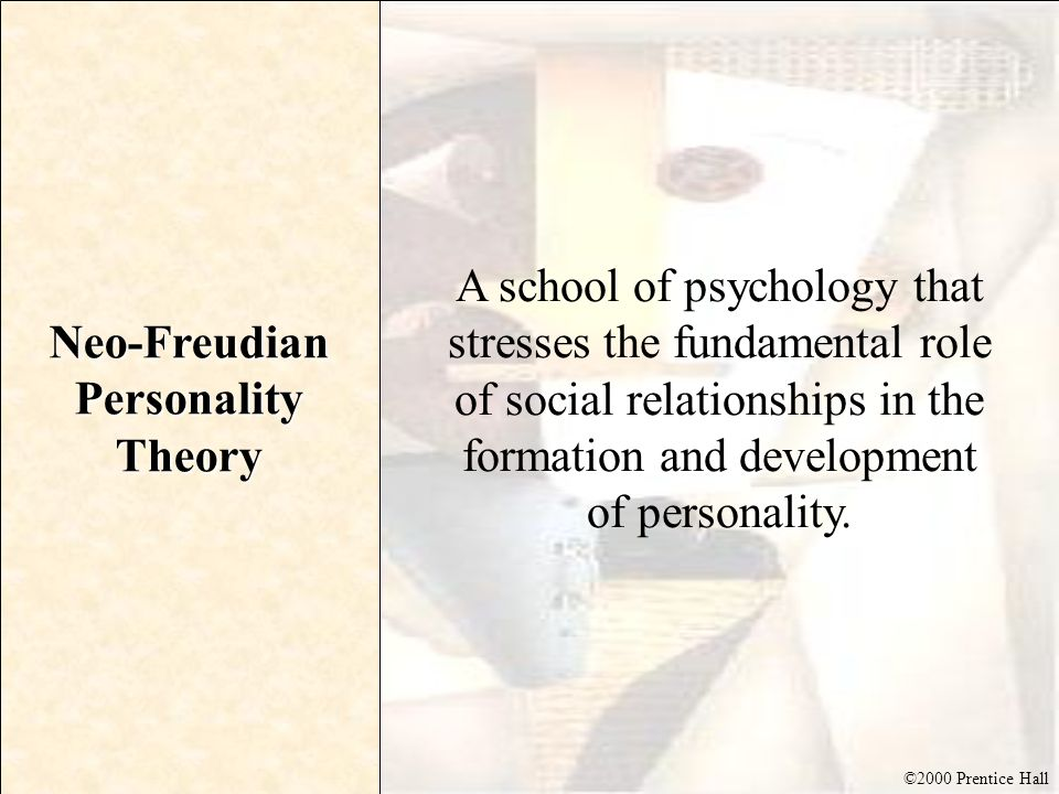 ©2000 Prentice Hall Neo-Freudian Personality Theory A school of psychology that stresses the fundamental role of social relationships in the formation