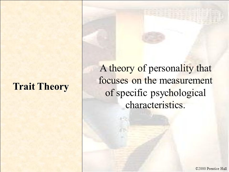 ©2000 Prentice Hall Trait Theory A theory of personality that focuses on the measurement of specific psychological characteristics.