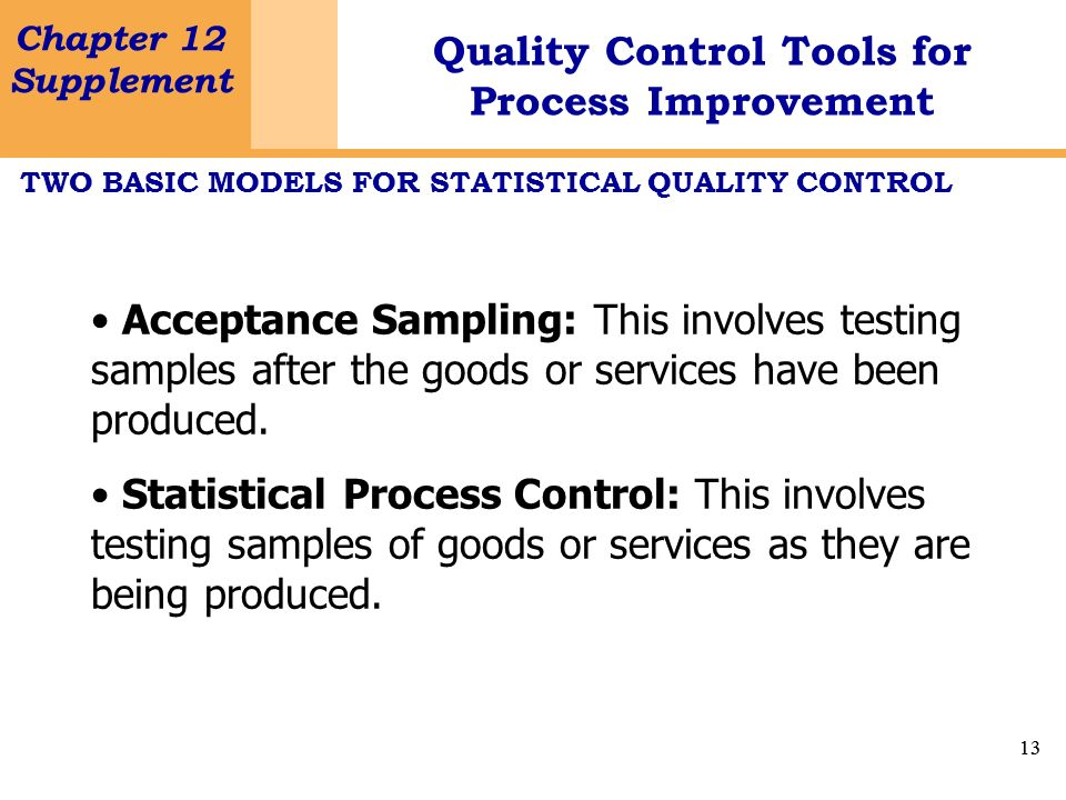 13 Chapter 12 Supplement Quality Control Tools for Process Improvement 13 TWO BASIC MODELS FOR STATISTICAL QUALITY CONTROL Acceptance Sampling: This i