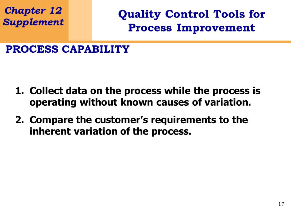 17 Chapter 12 Supplement Quality Control Tools for Process Improvement 17 PROCESS CAPABILITY 1.Collect data on the process while the process is operat