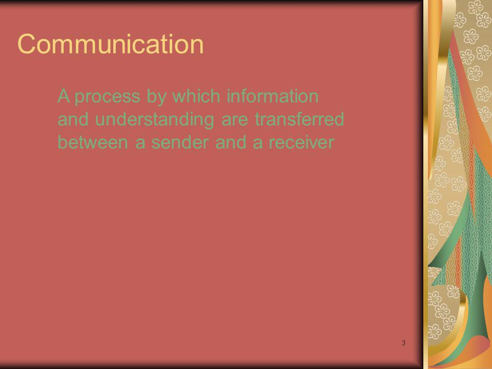 3 Communication A process by which information and understanding are transferred between a sender and a receiver