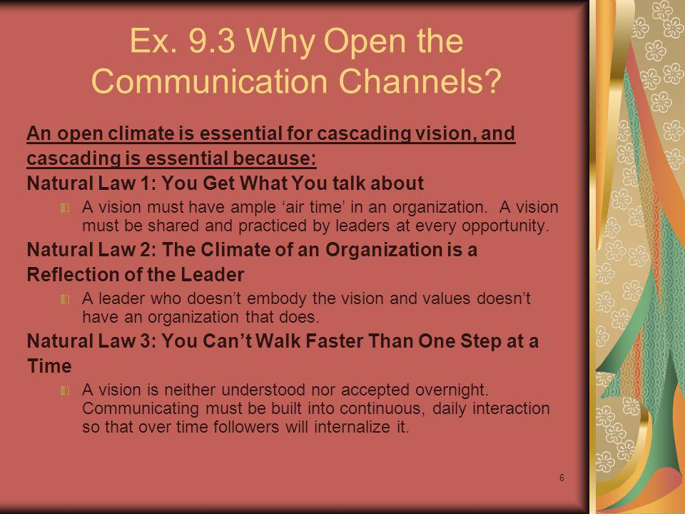 6 Ex. 9.3 Why Open the Communication Channels? An open climate is essential for cascading vision, and cascading is essential because: Natural Law 1: Y