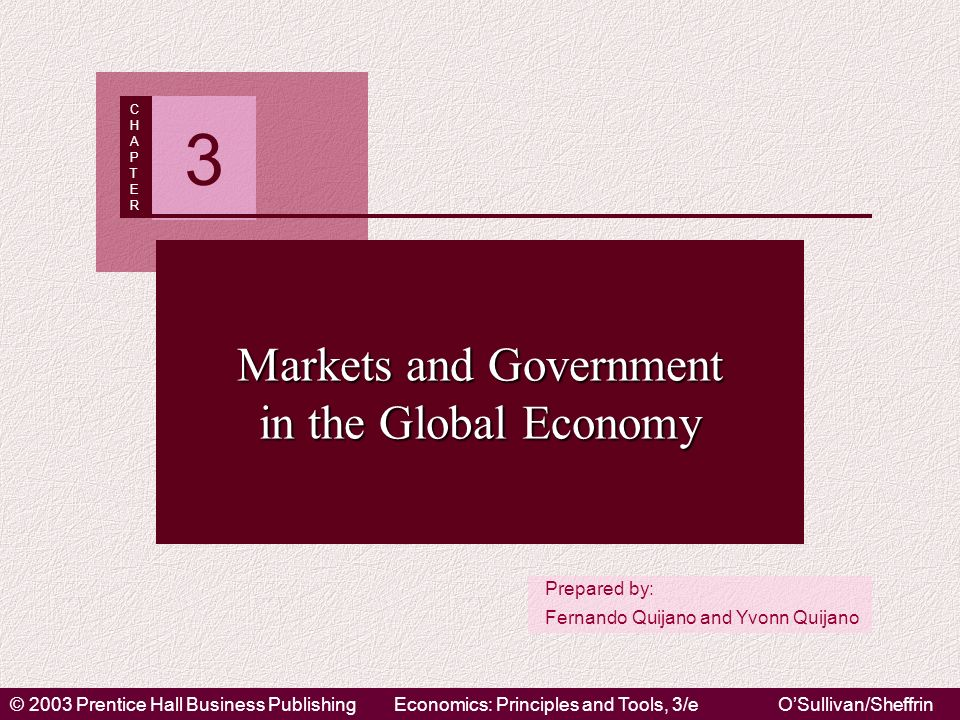 © 2003 Prentice Hall Business PublishingEconomics: Principles and Tools, 3/eOSullivan/Sheffrin Prepared by: Fernando Quijano and Yvonn Quijano CHAPTERCHAPTER 3 Markets and Government in the Global Economy
