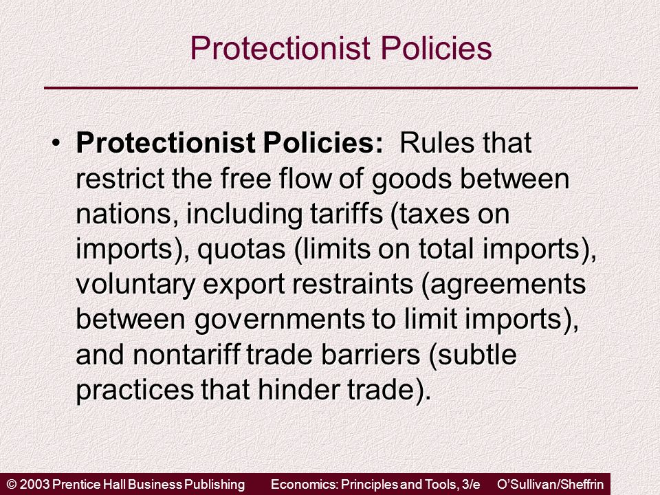 © 2003 Prentice Hall Business PublishingEconomics: Principles and Tools, 3/e OSullivan/Sheffrin Protectionist Policies Protectionist Policies: Rules that restrict the free flow of goods between nations, including tariffs (taxes on imports), quotas (limits on total imports), voluntary export restraints (agreements between governments to limit imports), and nontariff trade barriers (subtle practices that hinder trade).Protectionist Policies: Rules that restrict the free flow of goods between nations, including tariffs (taxes on imports), quotas (limits on total imports), voluntary export restraints (agreements between governments to limit imports), and nontariff trade barriers (subtle practices that hinder trade).
