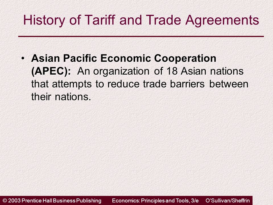 © 2003 Prentice Hall Business PublishingEconomics: Principles and Tools, 3/e OSullivan/Sheffrin History of Tariff and Trade Agreements Asian Pacific Economic Cooperation (APEC): An organization of 18 Asian nations that attempts to reduce trade barriers between their nations.Asian Pacific Economic Cooperation (APEC): An organization of 18 Asian nations that attempts to reduce trade barriers between their nations.