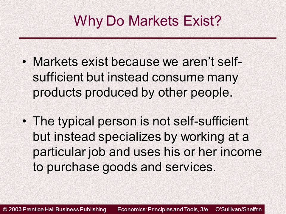 © 2003 Prentice Hall Business PublishingEconomics: Principles and Tools, 3/e OSullivan/Sheffrin Why Do Markets Exist? Markets exist because we arent s