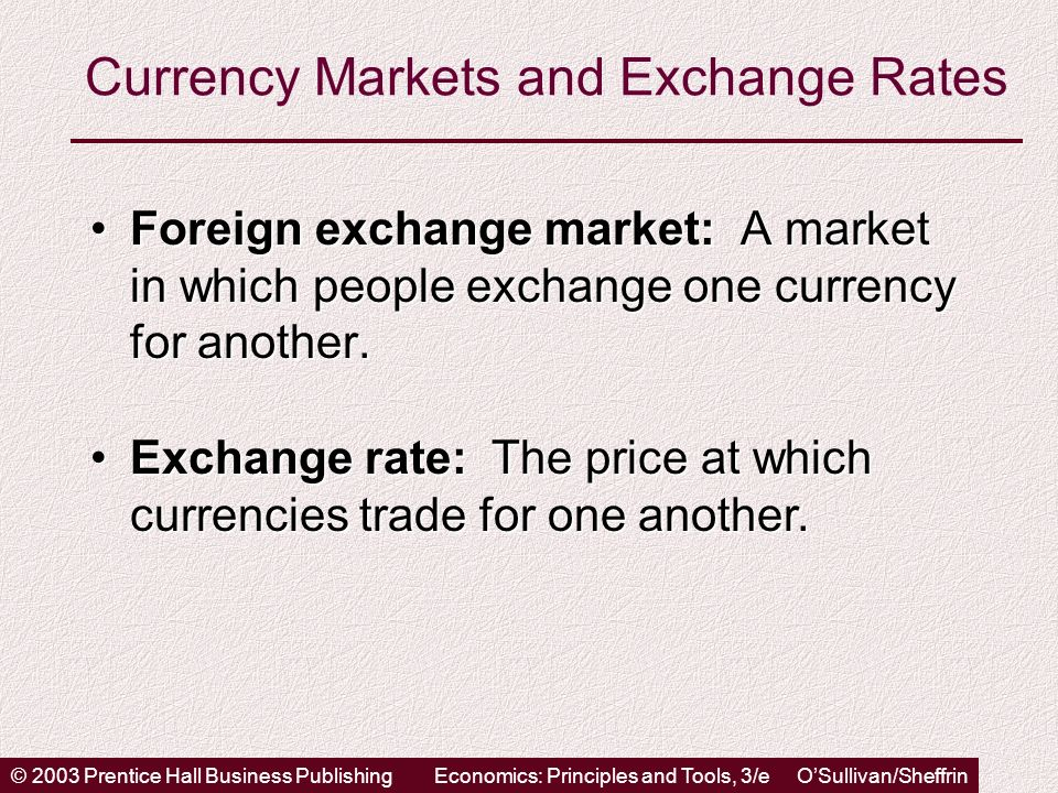 © 2003 Prentice Hall Business PublishingEconomics: Principles and Tools, 3/e OSullivan/Sheffrin Currency Markets and Exchange Rates Foreign exchange market: A market in which people exchange one currency for another.Foreign exchange market: A market in which people exchange one currency for another.