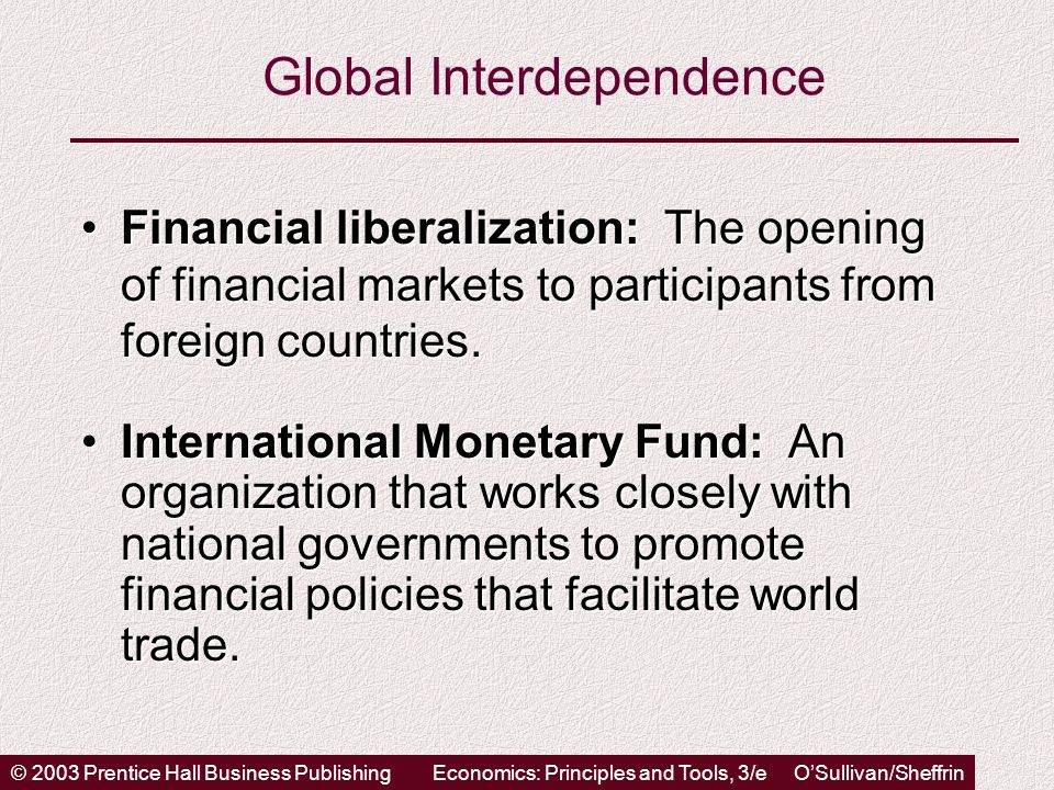 © 2003 Prentice Hall Business PublishingEconomics: Principles and Tools, 3/e OSullivan/Sheffrin Global Interdependence Financial liberalization: The opening of financial markets to participants from foreign countries.Financial liberalization: The opening of financial markets to participants from foreign countries.