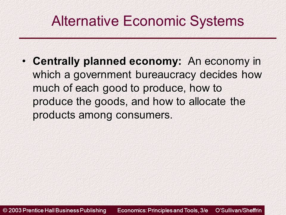 © 2003 Prentice Hall Business PublishingEconomics: Principles and Tools, 3/e OSullivan/Sheffrin Alternative Economic Systems Centrally planned economy: An economy in which a government bureaucracy decides how much of each good to produce, how to produce the goods, and how to allocate the products among consumers.Centrally planned economy: An economy in which a government bureaucracy decides how much of each good to produce, how to produce the goods, and how to allocate the products among consumers.