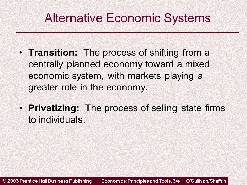 © 2003 Prentice Hall Business PublishingEconomics: Principles and Tools, 3/e OSullivan/Sheffrin Alternative Economic Systems Transition: The process of shifting from a centrally planned economy toward a mixed economic system, with markets playing a greater role in the economy.Transition: The process of shifting from a centrally planned economy toward a mixed economic system, with markets playing a greater role in the economy.